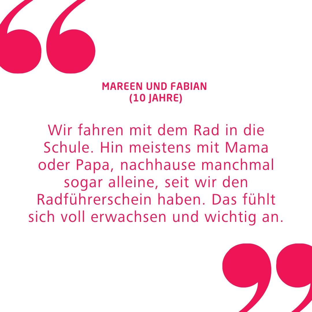"""Zitat von den 10-jährigen Kinder Mareen und Fabian: """"Wir fahren mit dem Rad in die Schule. Hin meistens mit Mama oder Papa, nachhause manchmal sogar alleine, seit wir den Radführerschein haben. Das fühlt sich voll erwachsen und wichtig an."""""""